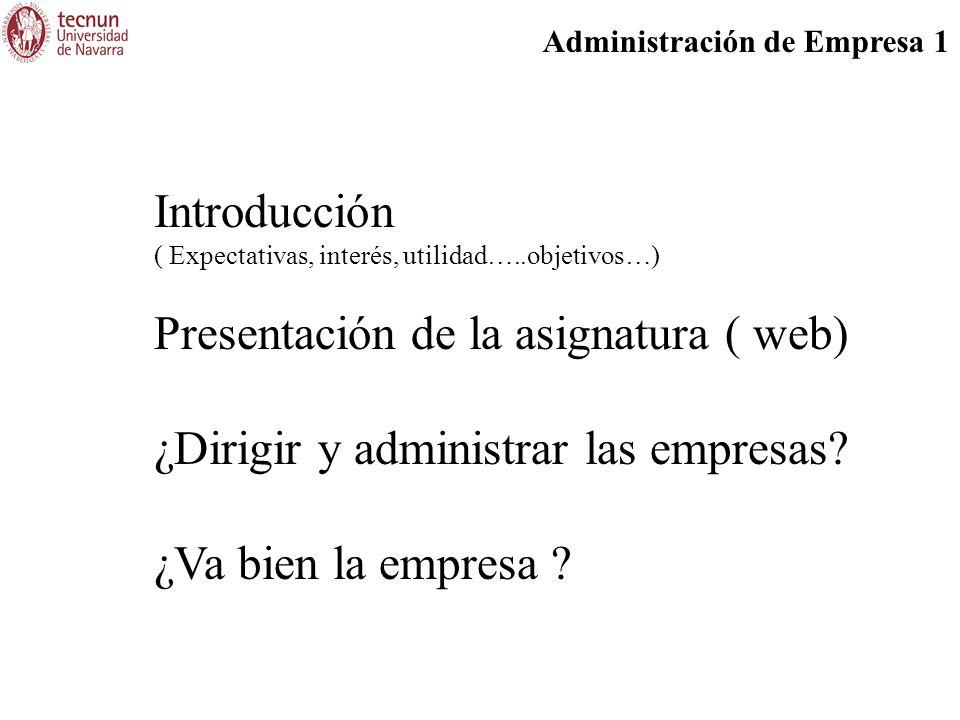 Administración de Empresa 1 Introducción ( Expectativas, interés, utilidad…..objetivos…) Presentación de la asignatura ( web) ¿Dirigir y administrar l