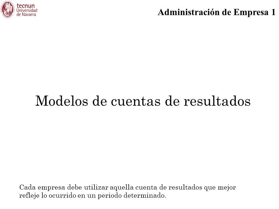 Administración de Empresa 1 Modelos de cuentas de resultados Cada empresa debe utilizar aquella cuenta de resultados que mejor refleje lo ocurrido en
