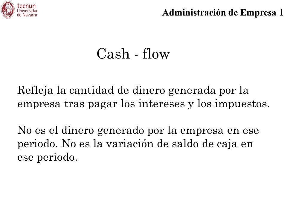 Administración de Empresa 1 Cash - flow Refleja la cantidad de dinero generada por la empresa tras pagar los intereses y los impuestos. No es el diner