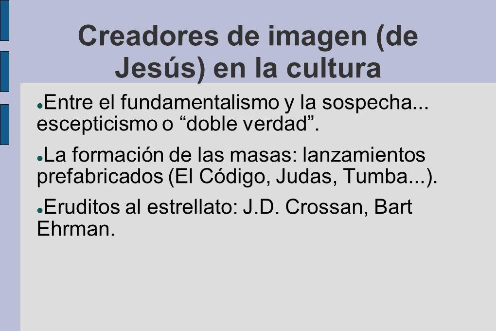 Creadores de imagen (de Jesús) en la cultura Entre el fundamentalismo y la sospecha... escepticismo o doble verdad. La formación de las masas: lanzami