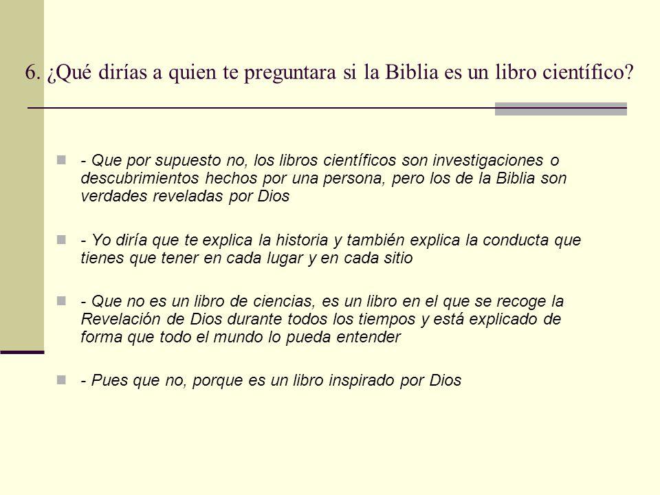 6. ¿Qué dirías a quien te preguntara si la Biblia es un libro científico? - Que por supuesto no, los libros científicos son investigaciones o descubri