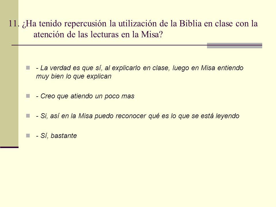 11. ¿Ha tenido repercusión la utilización de la Biblia en clase con la atención de las lecturas en la Misa? - La verdad es que sí, al explicarlo en cl