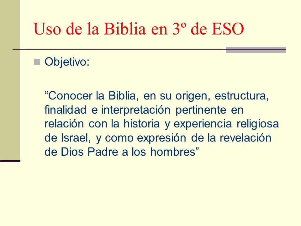 Uso de la Biblia en 3º de ESO Objetivo: Conocer la Biblia, en su origen, estructura, finalidad e interpretación pertinente en relación con la historia