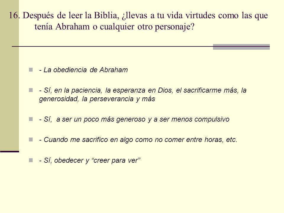 16. Después de leer la Biblia, ¿llevas a tu vida virtudes como las que tenía Abraham o cualquier otro personaje? - La obediencia de Abraham - Sí, en l