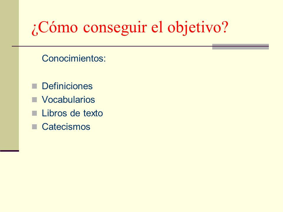 ¿Cómo conseguir el objetivo? Conocimientos: Definiciones Vocabularios Libros de texto Catecismos