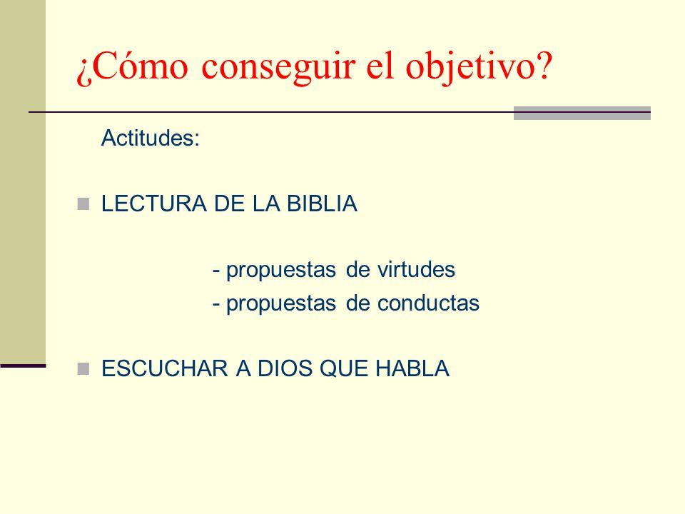 ¿Cómo conseguir el objetivo? Actitudes: LECTURA DE LA BIBLIA - propuestas de virtudes - propuestas de conductas ESCUCHAR A DIOS QUE HABLA