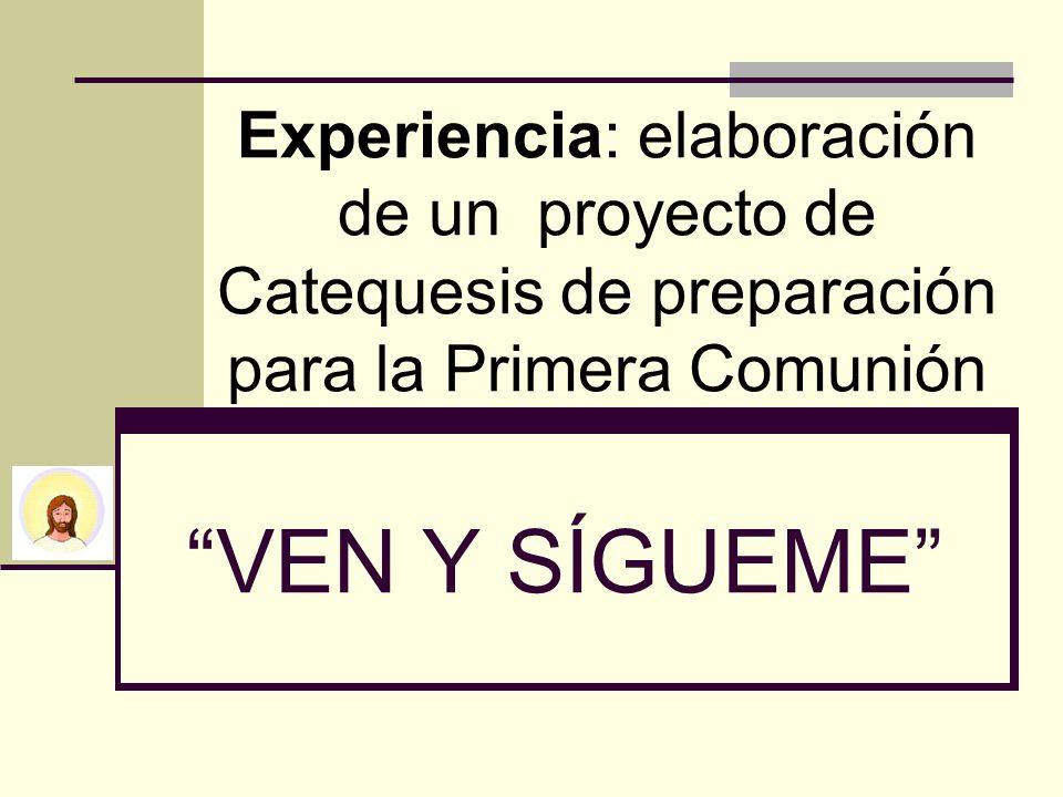 VEN Y SÍGUEME Experiencia: elaboración de un proyecto de Catequesis de preparación para la Primera Comunión