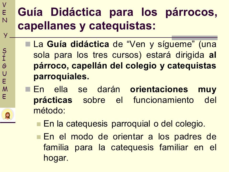 La Guía didáctica de Ven y sígueme (una sola para los tres cursos) estará dirigida al párroco, capellán del colegio y catequistas parroquiales. En ell