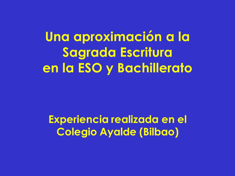 Una aproximación a la Sagrada Escritura en la ESO y Bachillerato Experiencia realizada en el Colegio Ayalde (Bilbao)