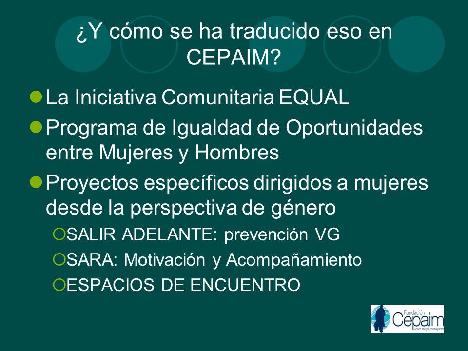 ¿Y cómo se ha traducido eso en CEPAIM? La Iniciativa Comunitaria EQUAL Programa de Igualdad de Oportunidades entre Mujeres y Hombres Proyectos específ
