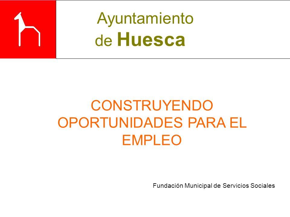Fundación Municipal de Servicios Sociales CONSTRUYENDO OPORTUNIDADES PARA EL EMPLEO Ayuntamiento de Huesca