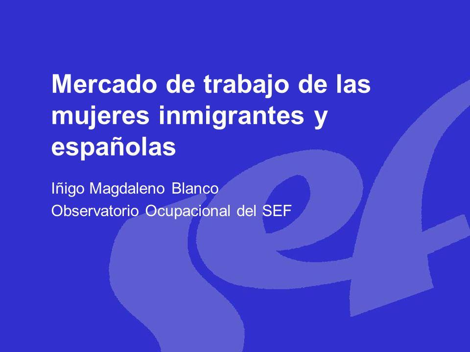 Mercado de trabajo de las mujeres inmigrantes y españolas Iñigo Magdaleno Blanco Observatorio Ocupacional del SEF
