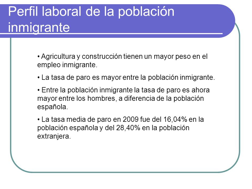 Perfil laboral de la población inmigrante Agricultura y construcción tienen un mayor peso en el empleo inmigrante. La tasa de paro es mayor entre la p