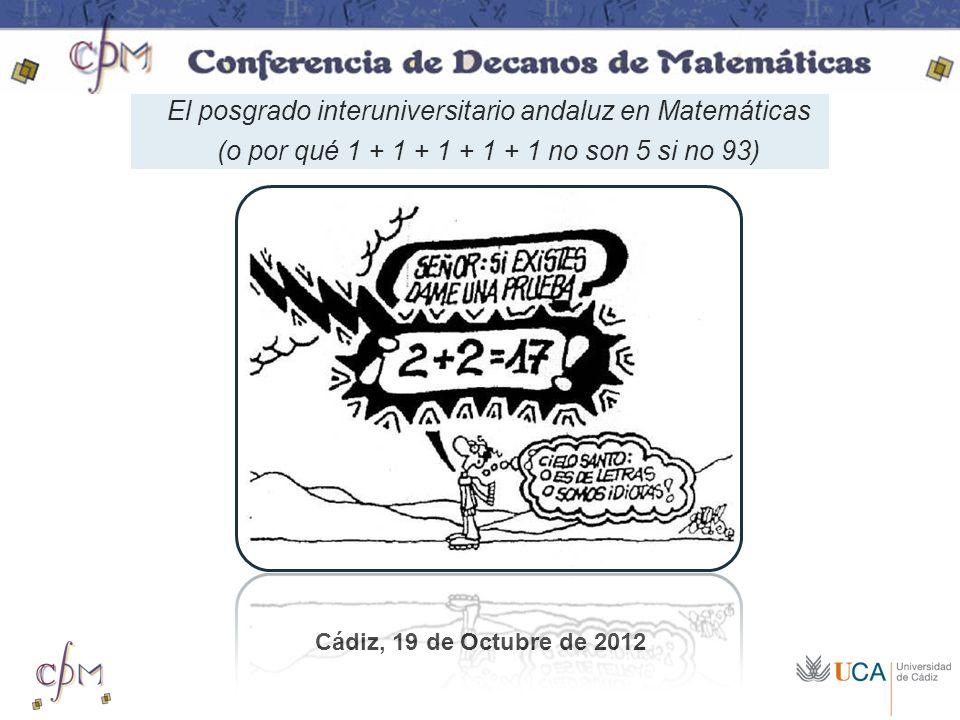 El posgrado interuniversitario andaluz en Matemáticas (o por qué 1 + 1 + 1 + 1 + 1 no son 5 si no 93) Cádiz, 19 de Octubre de 2012