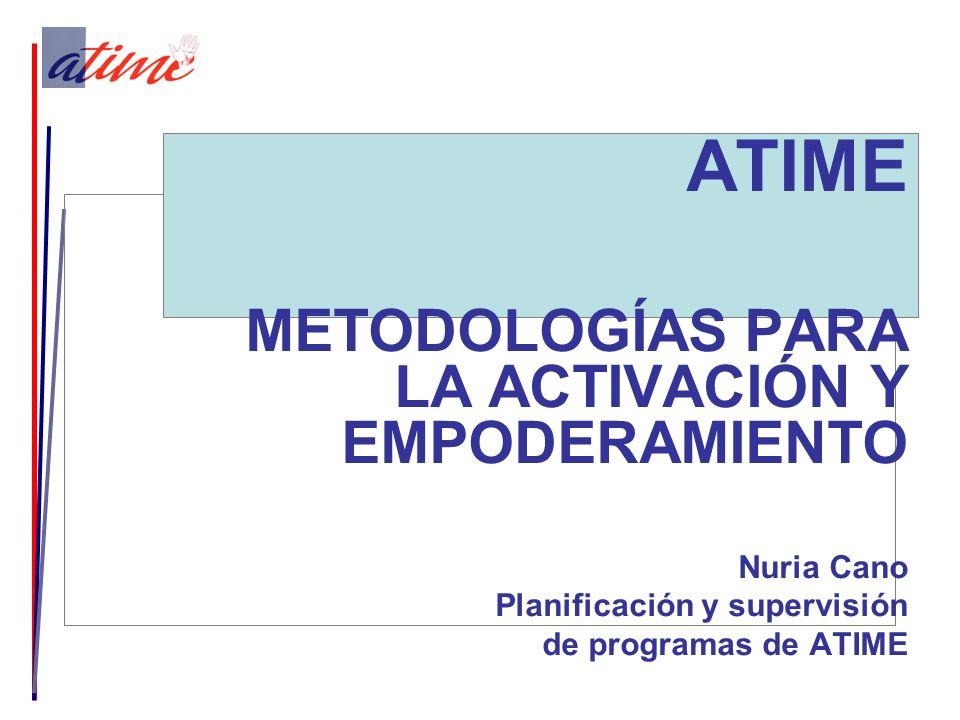 ATIME METODOLOGÍAS PARA LA ACTIVACIÓN Y EMPODERAMIENTO Nuria Cano Planificación y supervisión de programas de ATIME