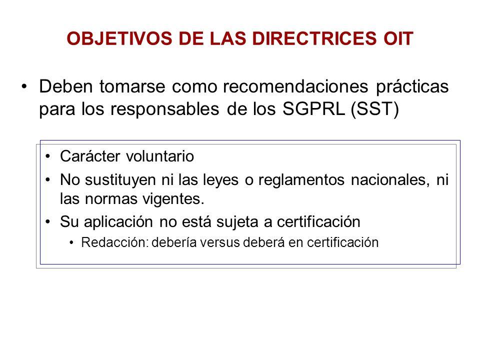 OBJETIVOS DE LAS DIRECTRICES OIT Deben tomarse como recomendaciones prácticas para los responsables de los SGPRL (SST) Carácter voluntario No sustituy