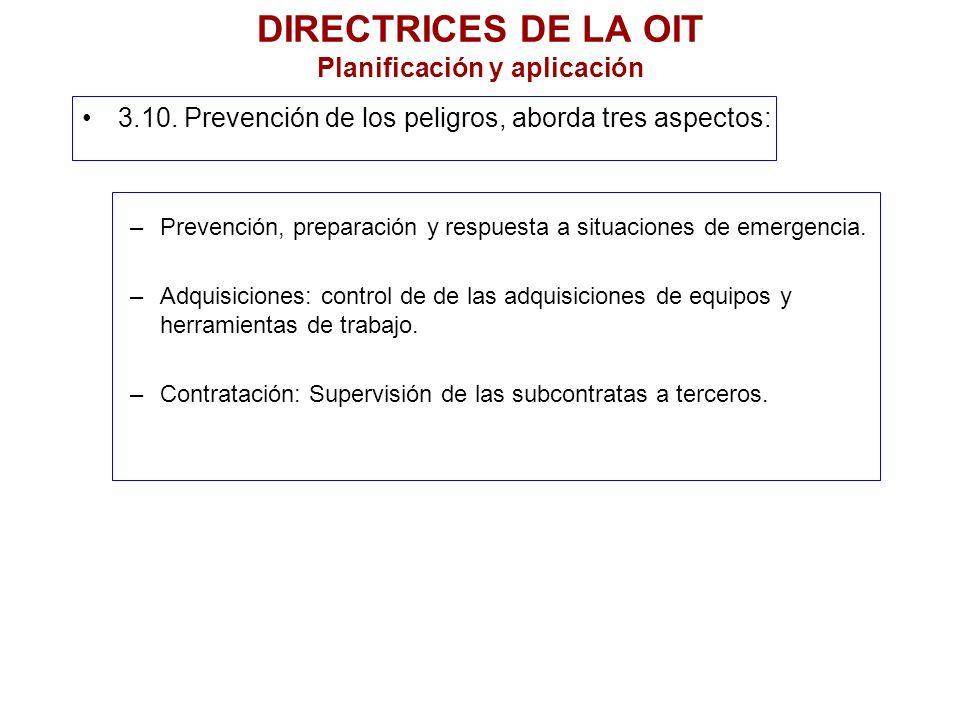 DIRECTRICES DE LA OIT Planificación y aplicación 3.10. Prevención de los peligros, aborda tres aspectos: –Prevención, preparación y respuesta a situac