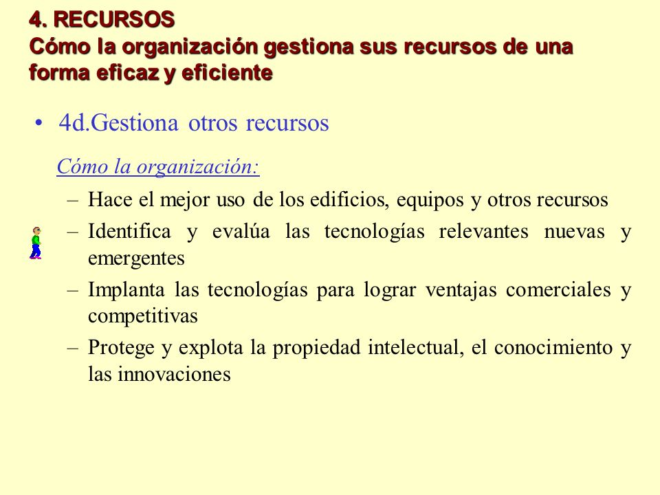 4. RECURSOS Cómo la organización gestiona sus recursos de una forma eficaz y eficiente 4d.Gestiona otros recursos Cómo la organización: –Hace el mejor