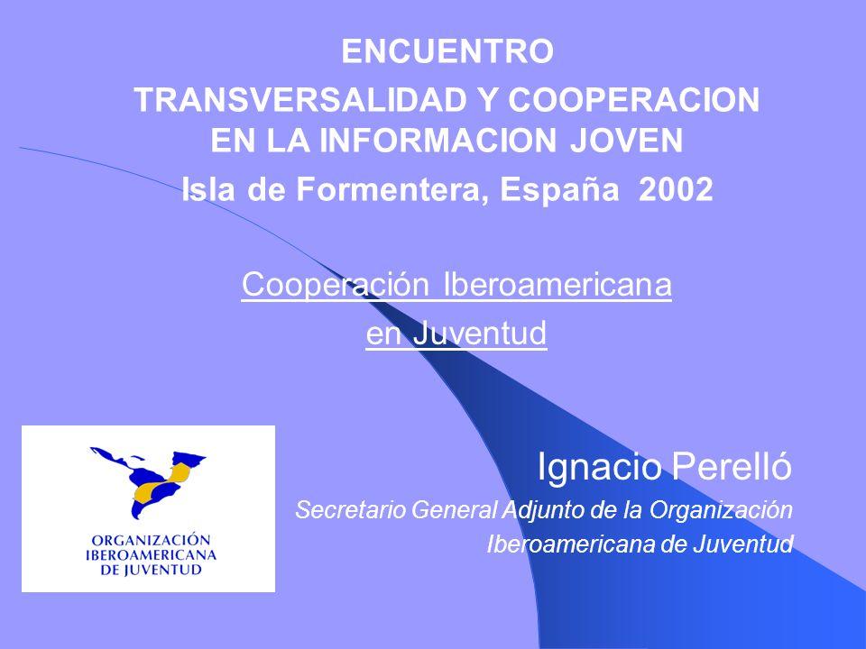 Cooperación Iberoamericana en Juventud Ignacio Perelló Secretario General Adjunto de la Organización Iberoamericana de Juventud ENCUENTRO TRANSVERSALI