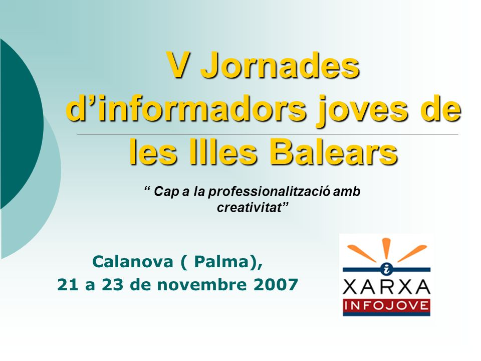 V Jornades dinformadors joves de les Illes Balears Calanova ( Palma), 21 a 23 de novembre 2007 Cap a la professionalització amb creativitat
