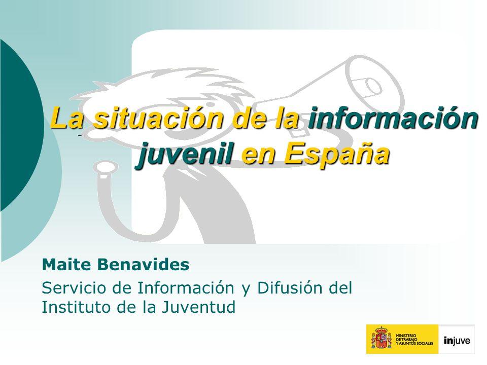 La situación de la información juvenil en España Maite Benavides Servicio de Información y Difusión del Instituto de la Juventud
