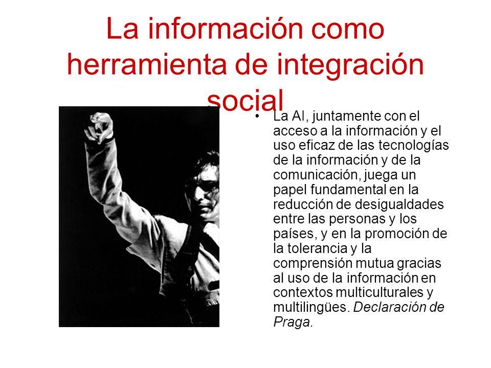 La información como herramienta de integración social La AI, juntamente con el acceso a la información y el uso eficaz de las tecnologías de la información y de la comunicación, juega un papel fundamental en la reducción de desigualdades entre las personas y los países, y en la promoción de la tolerancia y la comprensión mutua gracias al uso de la información en contextos multiculturales y multilingües.