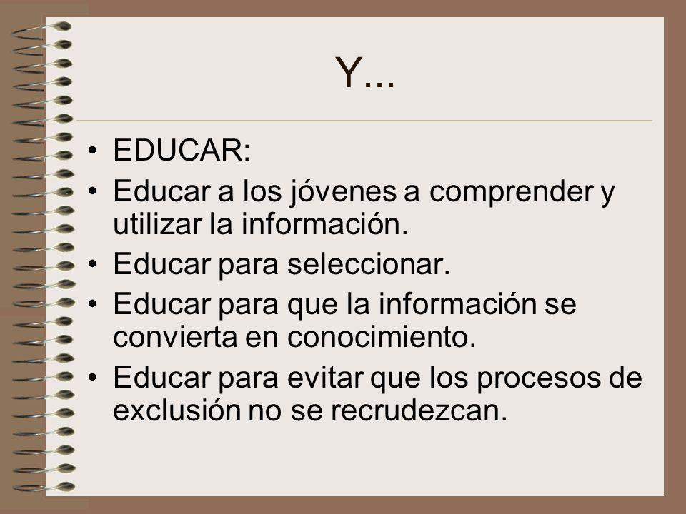 Y... EDUCAR: Educar a los jóvenes a comprender y utilizar la información.