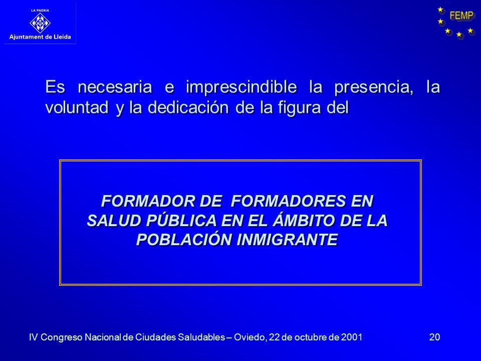 20 Es necesaria e imprescindible la presencia, la voluntad y la dedicación de la figura del FORMADOR DE FORMADORES EN SALUD PÚBLICA EN EL ÁMBITO DE LA POBLACIÓN INMIGRANTE IV Congreso Nacional de Ciudades Saludables – Oviedo, 22 de octubre de 2001