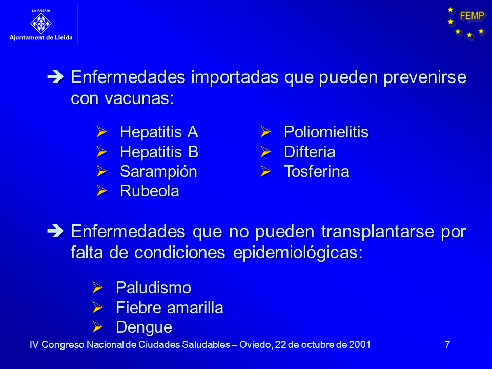 7 Hepatitis A Hepatitis B Sarampión Rubeola Hepatitis A B Sarampión Rubeola Enfermedades importadas que pueden prevenirse con vacunas: Enfermedades que no pueden transplantarse por falta de condiciones epidemiológicas: Paludismo Fiebre amarilla Dengue Paludismo Fiebre amarilla Dengue Poliomielitis Difteria Tosferina Poliomielitis Difteria Tosferina IV Congreso Nacional de Ciudades Saludables – Oviedo, 22 de octubre de 2001