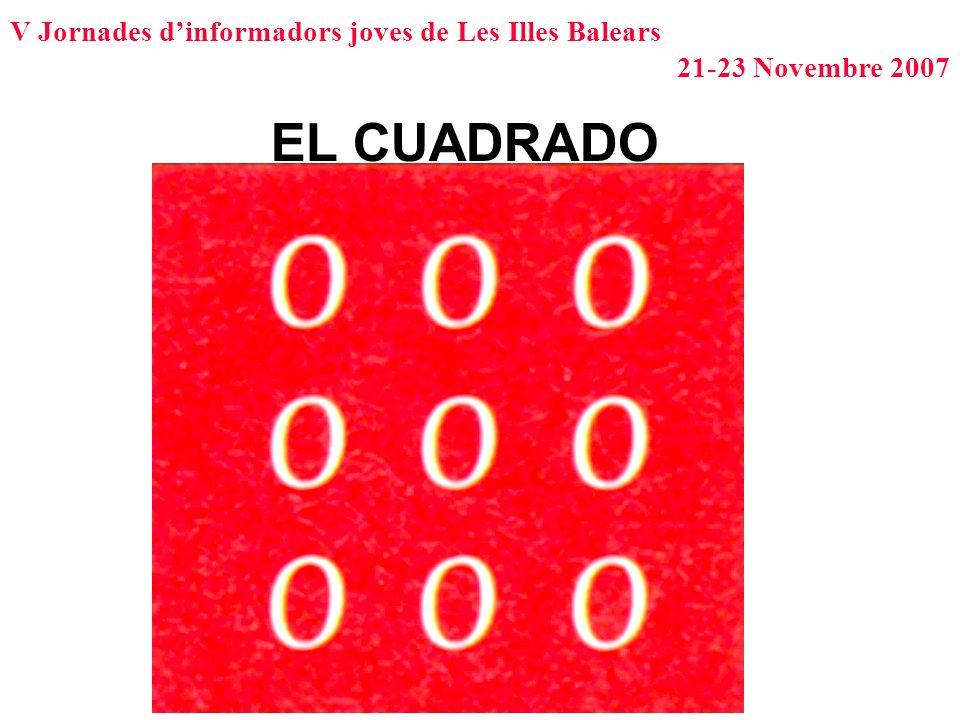 V Jornades dinformadors joves de Les Illes Balears 21-23 Novembre 2007 EL CUADRADO