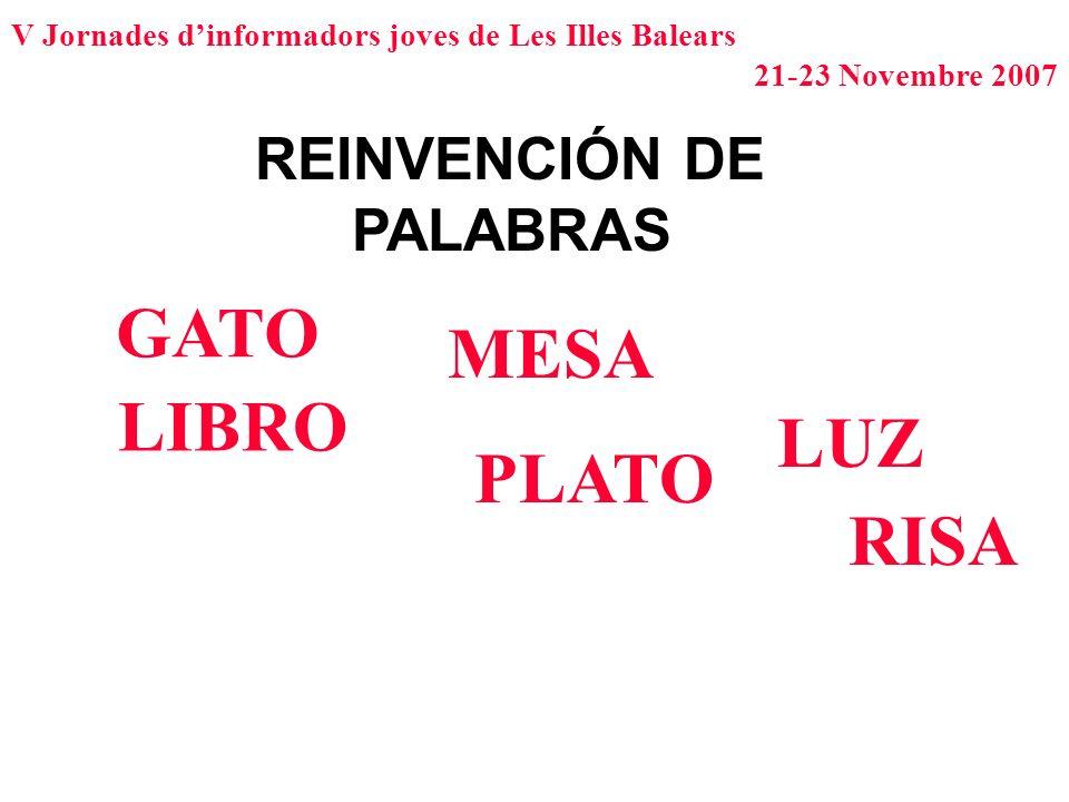 V Jornades dinformadors joves de Les Illes Balears 21-23 Novembre 2007 REINVENCIÓN DE PALABRAS GATO LIBRO MESA PLATO LUZ RISA