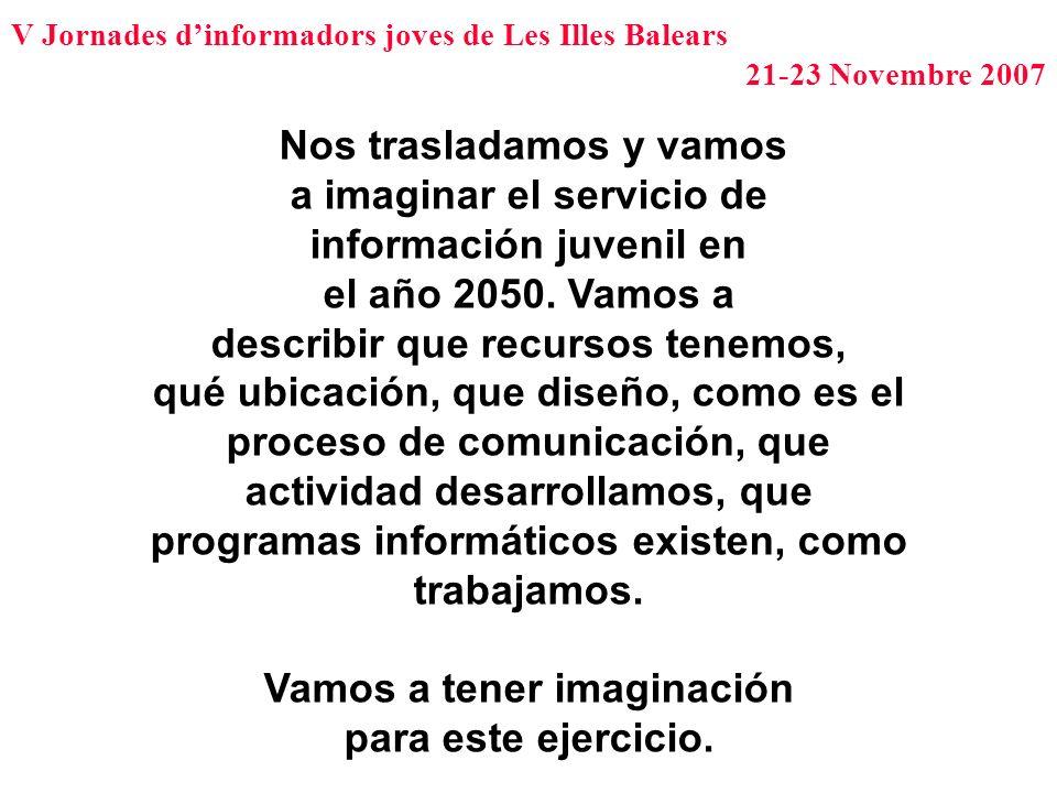 V Jornades dinformadors joves de Les Illes Balears 21-23 Novembre 2007 Nos trasladamos y vamos a imaginar el servicio de información juvenil en el año