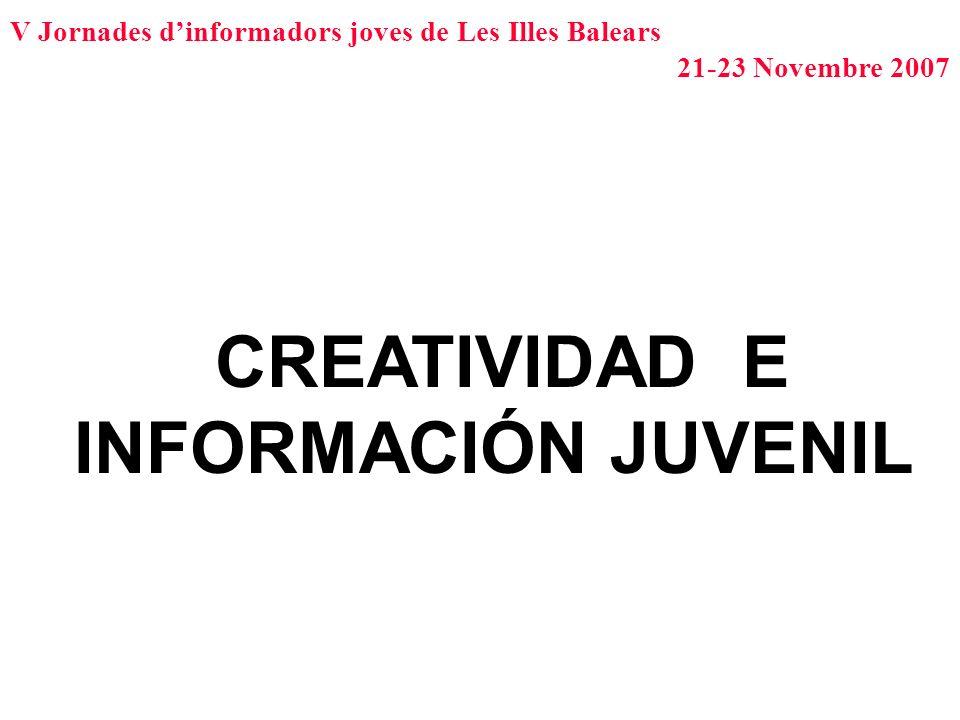 V Jornades dinformadors joves de Les Illes Balears 21-23 Novembre 2007 CREATIVIDAD E INFORMACIÓN JUVENIL