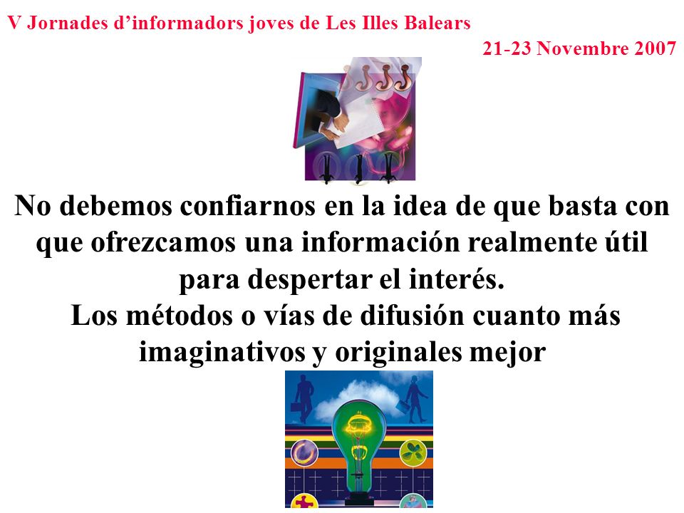 V Jornades dinformadors joves de Les Illes Balears 21-23 Novembre 2007 No debemos confiarnos en la idea de que basta con que ofrezcamos una informació
