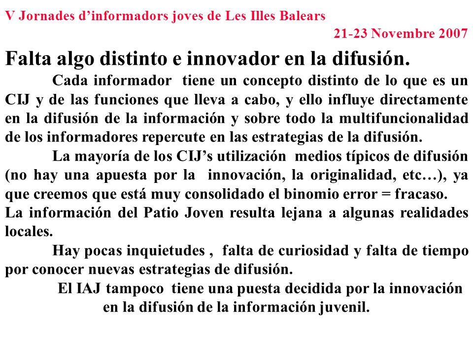V Jornades dinformadors joves de Les Illes Balears 21-23 Novembre 2007 Falta algo distinto e innovador en la difusión. Cada informador tiene un concep