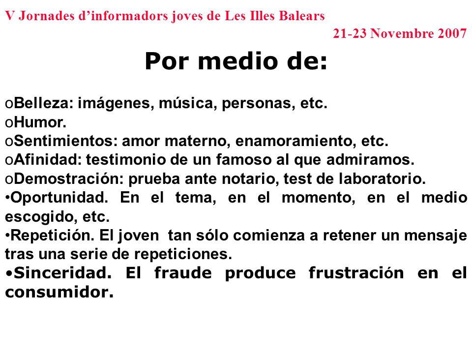 V Jornades dinformadors joves de Les Illes Balears 21-23 Novembre 2007 Por medio de: o Belleza: imágenes, música, personas, etc. o Humor. o Sentimient