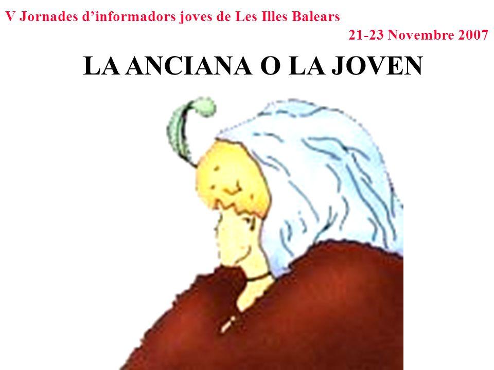 V Jornades dinformadors joves de Les Illes Balears 21-23 Novembre 2007 LA ANCIANA O LA JOVEN
