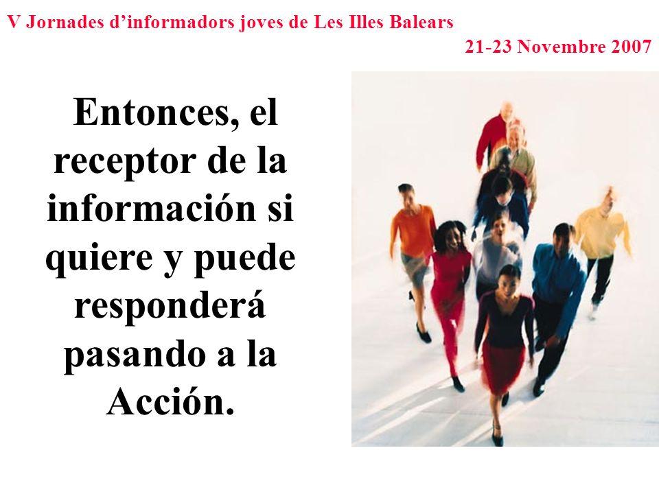 V Jornades dinformadors joves de Les Illes Balears 21-23 Novembre 2007 Entonces, el receptor de la información si quiere y puede responderá pasando a