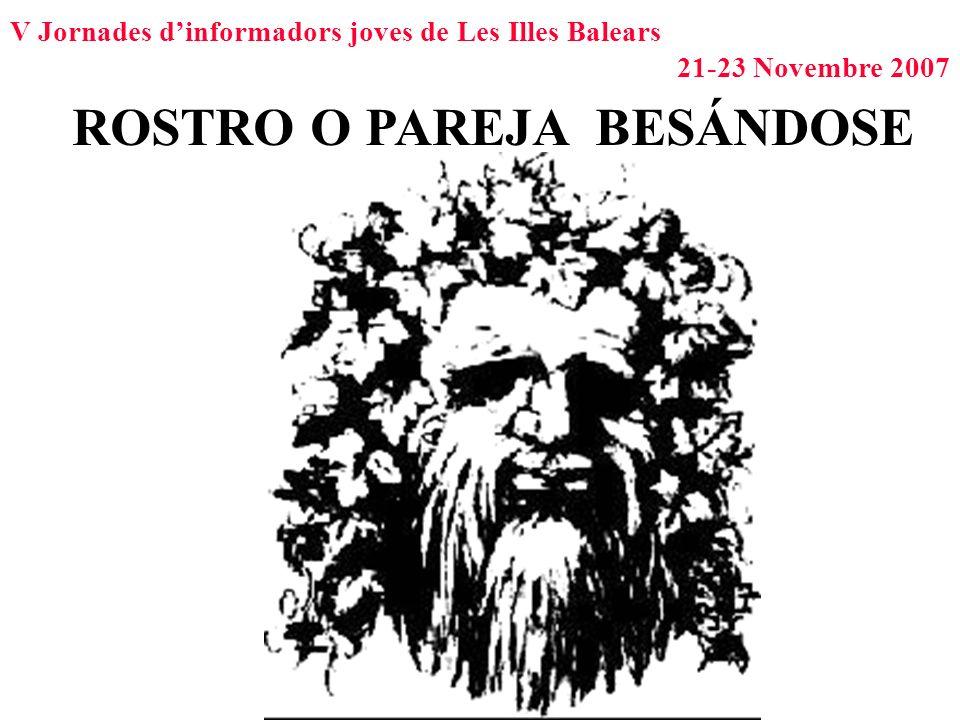V Jornades dinformadors joves de Les Illes Balears 21-23 Novembre 2007 ROSTRO O PAREJA BESÁNDOSE