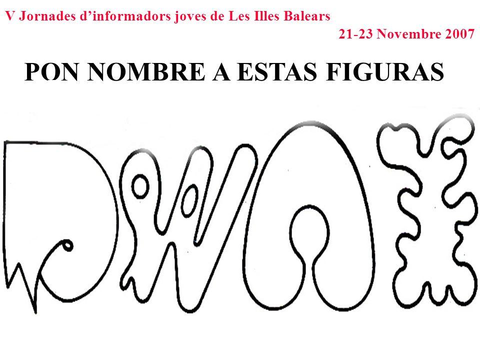V Jornades dinformadors joves de Les Illes Balears 21-23 Novembre 2007 PON NOMBRE A ESTAS FIGURAS