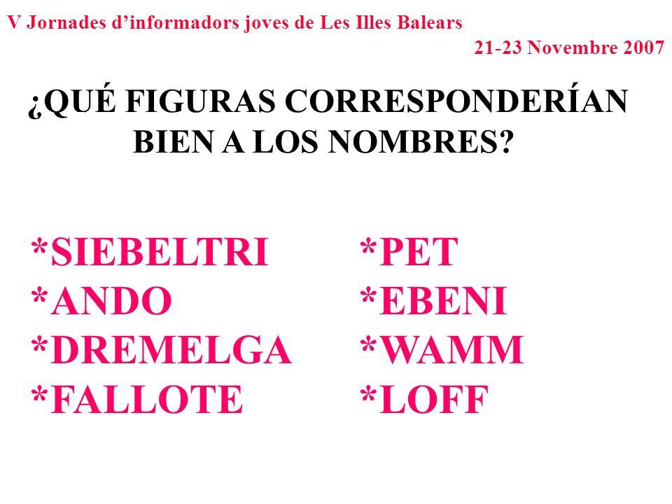V Jornades dinformadors joves de Les Illes Balears 21-23 Novembre 2007 ¿QUÉ FIGURAS CORRESPONDERÍAN BIEN A LOS NOMBRES? *SIEBELTRI *ANDO *DREMELGA *FA