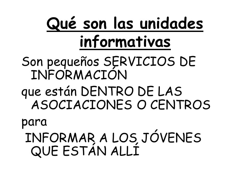 Qué son las unidades informativas Son pequeños SERVICIOS DE INFORMACIÓN que están DENTRO DE LAS ASOCIACIONES O CENTROS para INFORMAR A LOS JÓVENES QUE ESTÁN ALLÍ