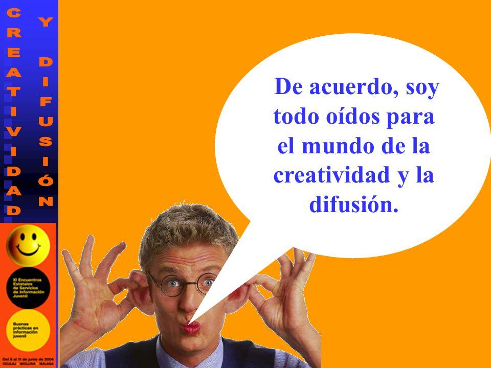 De acuerdo, soy todo oídos para el mundo de la creatividad y la difusión.