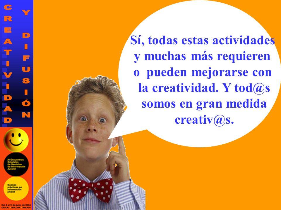 Sí, todas estas actividades y muchas más requieren o pueden mejorarse con la creatividad. Y tod@s somos en gran medida creativ@s.