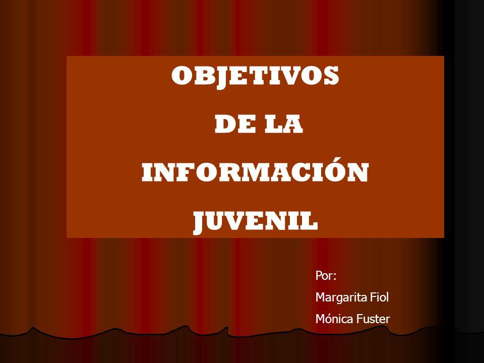 OBJETIVOS DE LA INFORMACIÓN JUVENIL Por: Margarita Fiol Mónica Fuster
