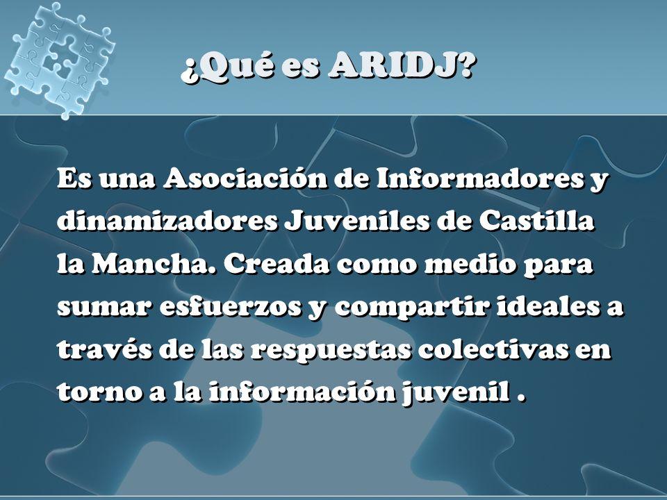 ¿Qué es ARIDJ? Es una Asociación de Informadores y dinamizadores Juveniles de Castilla la Mancha. Creada como medio para sumar esfuerzos y compartir i