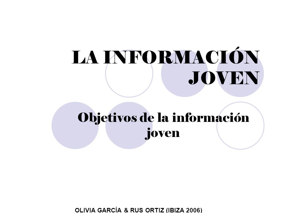 LA INFORMACIÓN JOVEN Objetivos de la información joven OLIVIA GARCÍA & RUS ORTIZ (IBIZA 2006)