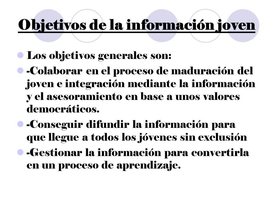 Objetivos de la información joven Los objetivos generales son: -Colaborar en el proceso de maduración del joven e integración mediante la información y el asesoramiento en base a unos valores democráticos.