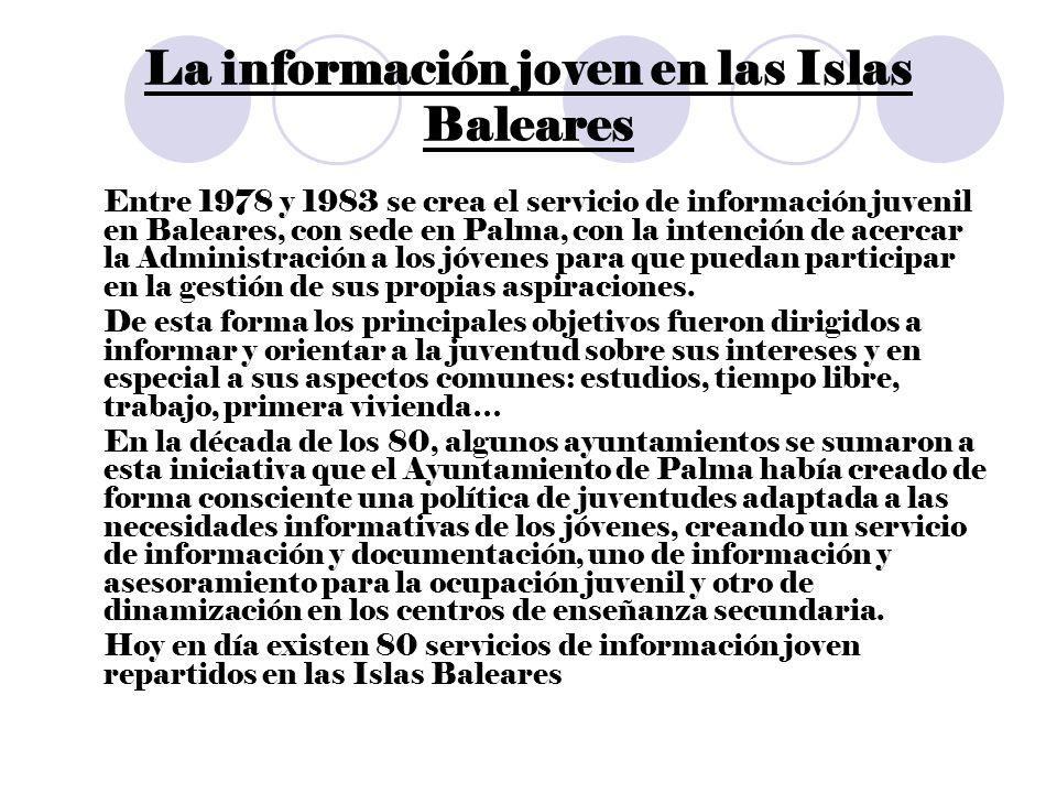 La información joven en las Islas Baleares Entre 1978 y 1983 se crea el servicio de información juvenil en Baleares, con sede en Palma, con la intención de acercar la Administración a los jóvenes para que puedan participar en la gestión de sus propias aspiraciones.