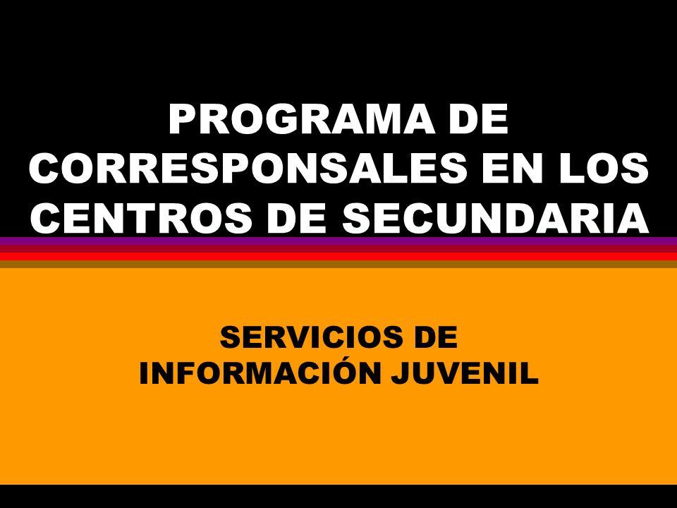 PROGRAMA DE CORRESPONSALES EN LOS CENTROS DE SECUNDARIA SERVICIOS DE INFORMACIÓN JUVENIL